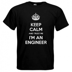 Keep Calm and trust me i'm an engineer.